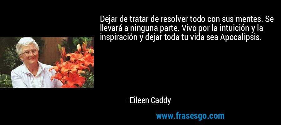 Dejar de tratar de resolver todo con sus mentes. Se llevará a ninguna parte. Vivo por la intuición y la inspiración y dejar toda tu vida sea Apocalipsis. – Eileen Caddy