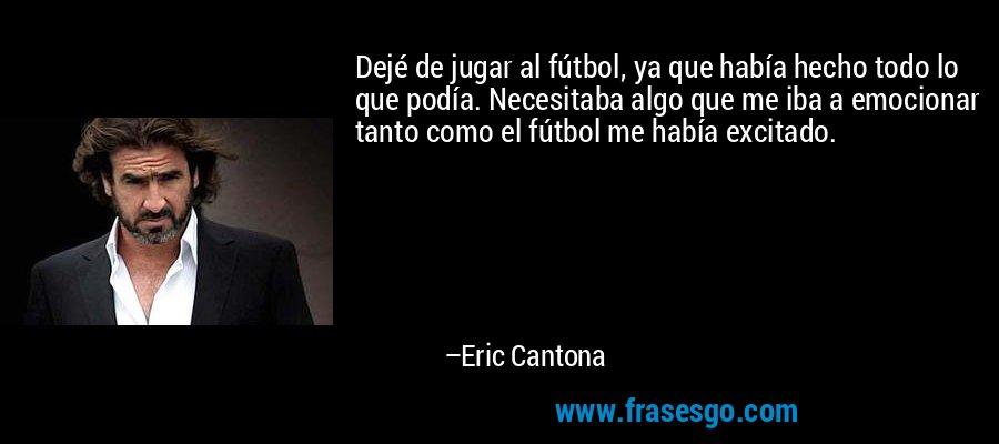Dejé de jugar al fútbol, ya que había hecho todo lo que podía. Necesitaba algo que me iba a emocionar tanto como el fútbol me había excitado. – Eric Cantona