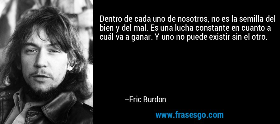 Dentro de cada uno de nosotros, no es la semilla del bien y del mal. Es una lucha constante en cuanto a cuál va a ganar. Y uno no puede existir sin el otro. – Eric Burdon