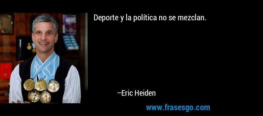 Deporte y la política no se mezclan. – Eric Heiden