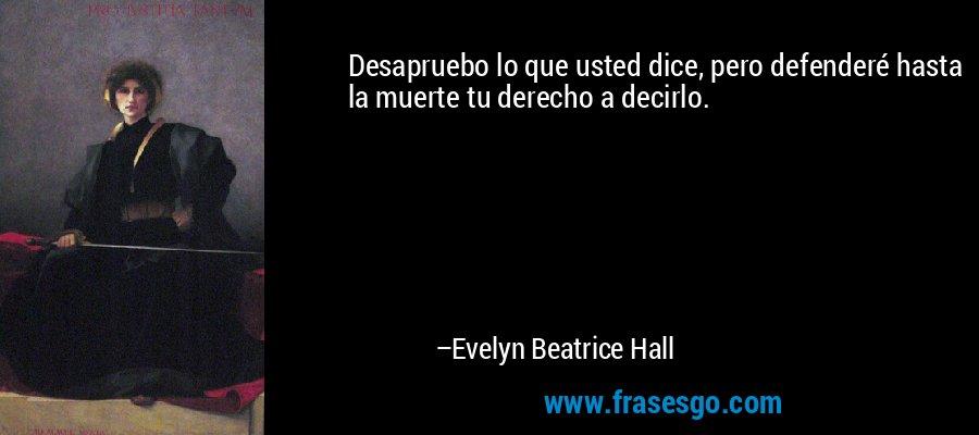Desapruebo lo que usted dice, pero defenderé hasta la muerte tu derecho a decirlo. – Evelyn Beatrice Hall