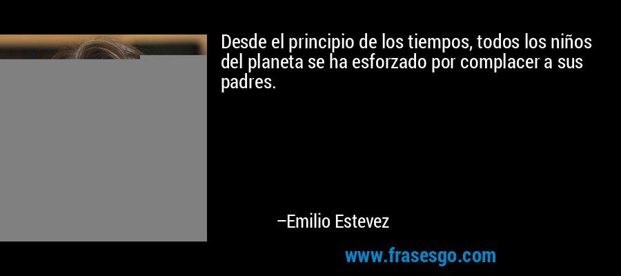 Desde el principio de los tiempos, todos los niños del planeta se ha esforzado por complacer a sus padres. – Emilio Estevez