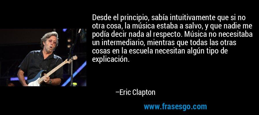 Desde el principio, sabía intuitivamente que si no otra cosa, la música estaba a salvo, y que nadie me podía decir nada al respecto. Música no necesitaba un intermediario, mientras que todas las otras cosas en la escuela necesitan algún tipo de explicación. – Eric Clapton