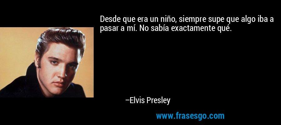 Desde que era un niño, siempre supe que algo iba a pasar a mí. No sabía exactamente qué. – Elvis Presley