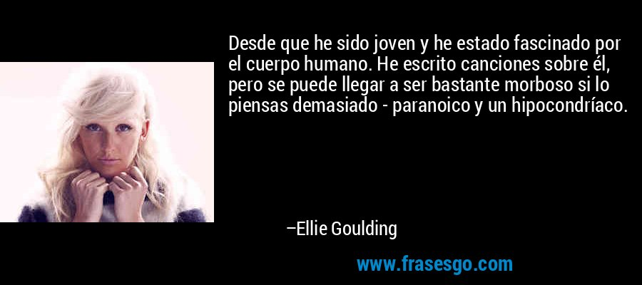 Desde que he sido joven y he estado fascinado por el cuerpo humano. He escrito canciones sobre él, pero se puede llegar a ser bastante morboso si lo piensas demasiado - paranoico y un hipocondríaco. – Ellie Goulding