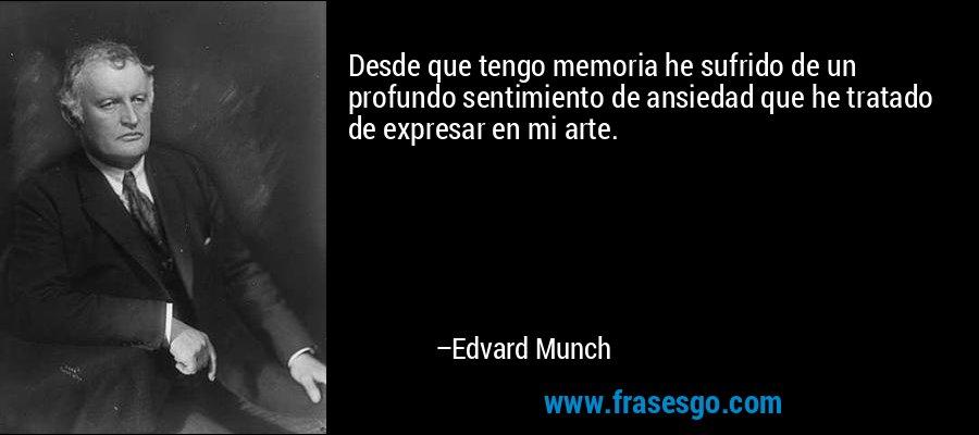 Desde que tengo memoria he sufrido de un profundo sentimiento de ansiedad que he tratado de expresar en mi arte. – Edvard Munch