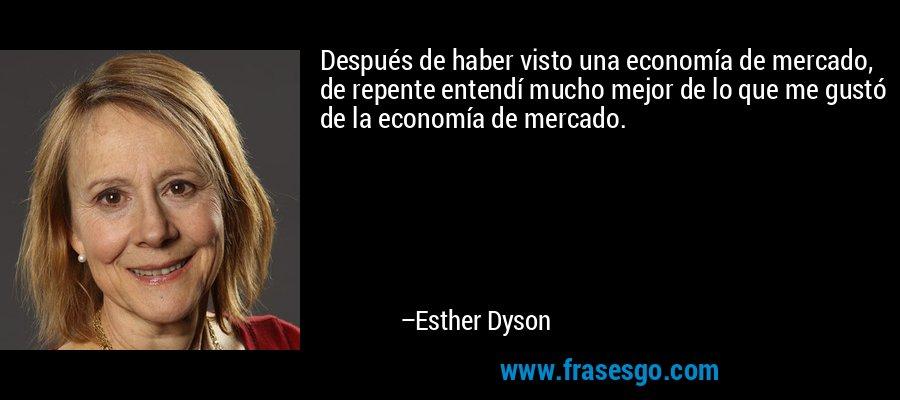 Después de haber visto una economía de mercado, de repente entendí mucho mejor de lo que me gustó de la economía de mercado. – Esther Dyson