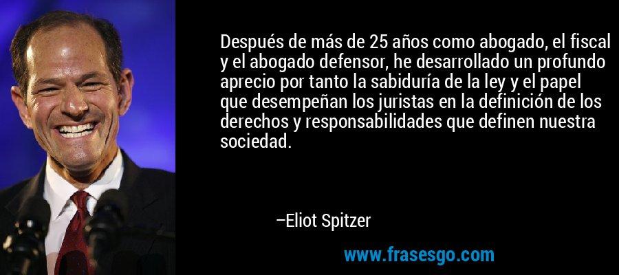 Después de más de 25 años como abogado, el fiscal y el abogado defensor, he desarrollado un profundo aprecio por tanto la sabiduría de la ley y el papel que desempeñan los juristas en la definición de los derechos y responsabilidades que definen nuestra sociedad. – Eliot Spitzer