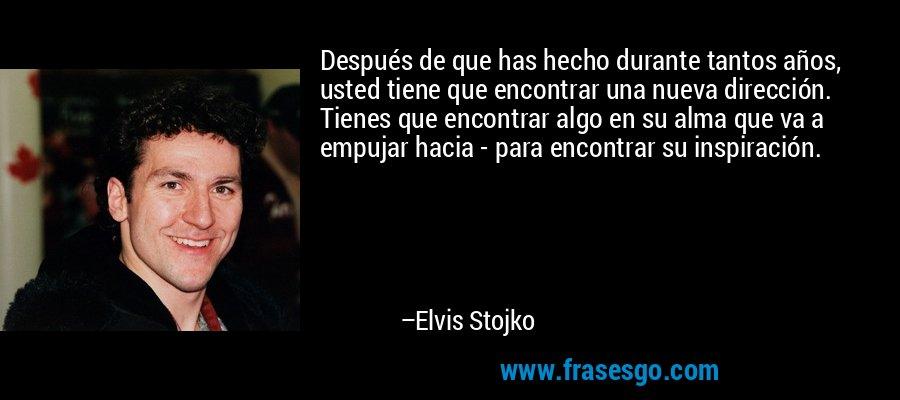 Después de que has hecho durante tantos años, usted tiene que encontrar una nueva dirección. Tienes que encontrar algo en su alma que va a empujar hacia - para encontrar su inspiración. – Elvis Stojko
