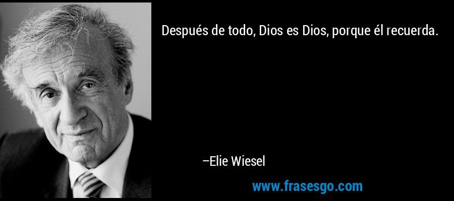 Después de todo, Dios es Dios, porque él recuerda. – Elie Wiesel