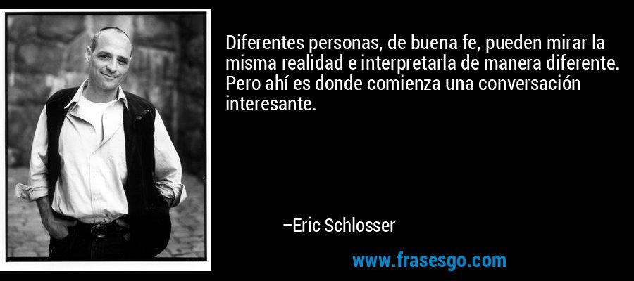 Diferentes personas, de buena fe, pueden mirar la misma realidad e interpretarla de manera diferente. Pero ahí es donde comienza una conversación interesante. – Eric Schlosser