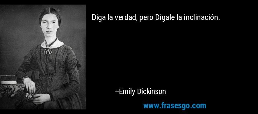 Diga la verdad, pero Dígale la inclinación. – Emily Dickinson