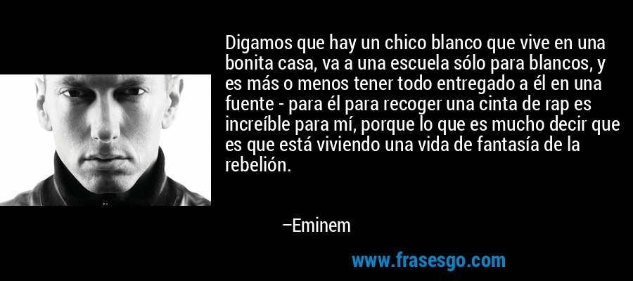 Digamos que hay un chico blanco que vive en una bonita casa, va a una escuela sólo para blancos, y es más o menos tener todo entregado a él en una fuente - para él para recoger una cinta de rap es increíble para mí, porque lo que es mucho decir que es que está viviendo una vida de fantasía de la rebelión. – Eminem
