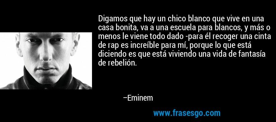 Digamos que hay un chico blanco que vive en una casa bonita, va a una escuela para blancos, y más o menos le viene todo dado -para él recoger una cinta de rap es increíble para mí, porque lo que está diciendo es que está viviendo una vida de fantasía de rebelión. – Eminem