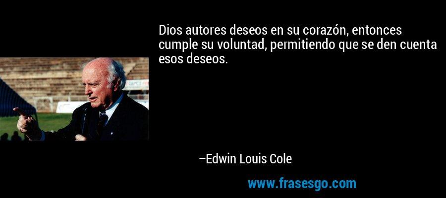 Dios autores deseos en su corazón, entonces cumple su voluntad, permitiendo que se den cuenta esos deseos. – Edwin Louis Cole