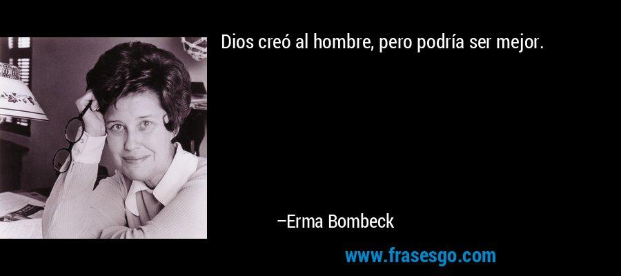 Dios creó al hombre, pero podría ser mejor. – Erma Bombeck