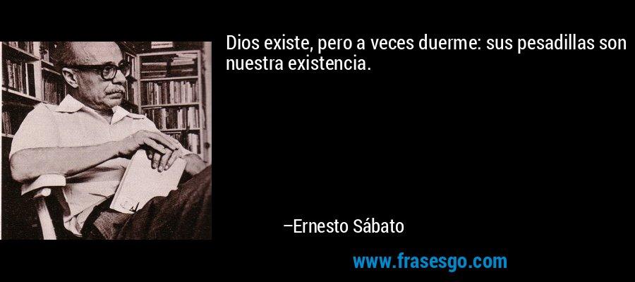 Dios existe, pero a veces duerme: sus pesadillas son nuestra existencia. – Ernesto Sábato
