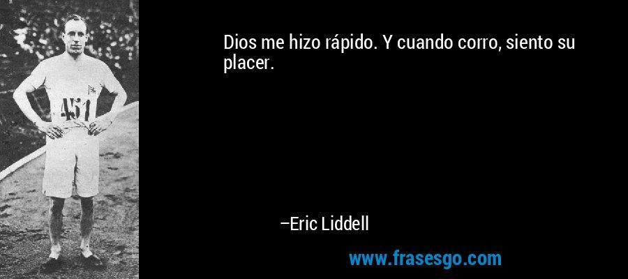 Dios me hizo rápido. Y cuando corro, siento su placer. – Eric Liddell