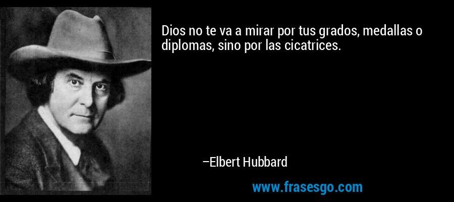 Dios no te va a mirar por tus grados, medallas o diplomas, sino por las cicatrices. – Elbert Hubbard