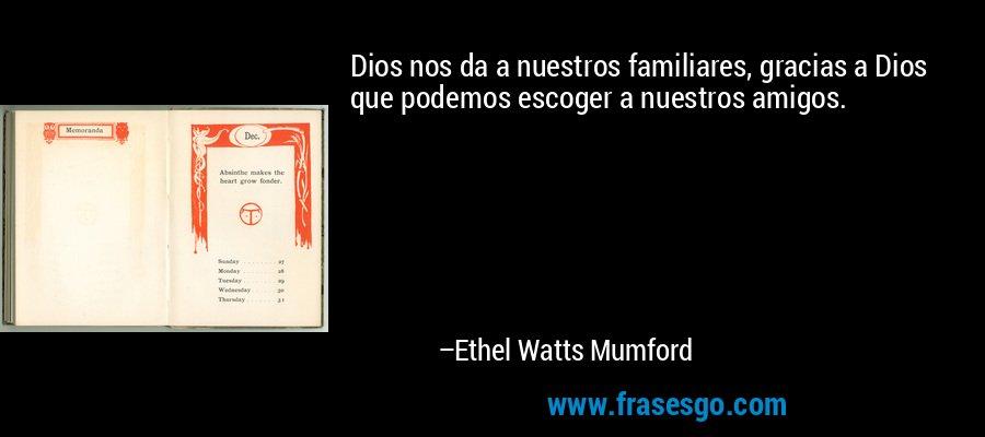 Dios nos da a nuestros familiares, gracias a Dios que podemos escoger a nuestros amigos. – Ethel Watts Mumford