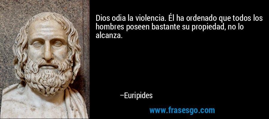 Dios odia la violencia. Él ha ordenado que todos los hombres poseen bastante su propiedad, no lo alcanza. – Euripides