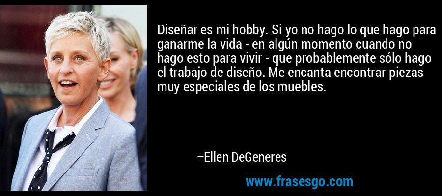 Diseñar es mi hobby. Si yo no hago lo que hago para ganarme la vida - en algún momento cuando no hago esto para vivir - que probablemente sólo hago el trabajo de diseño. Me encanta encontrar piezas muy especiales de los muebles. – Ellen DeGeneres