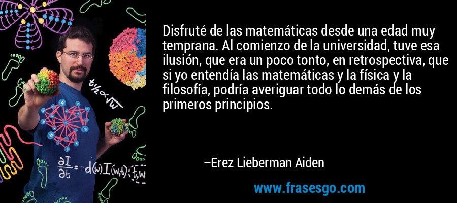 Disfruté de las matemáticas desde una edad muy temprana. Al comienzo de la universidad, tuve esa ilusión, que era un poco tonto, en retrospectiva, que si yo entendía las matemáticas y la física y la filosofía, podría averiguar todo lo demás de los primeros principios. – Erez Lieberman Aiden