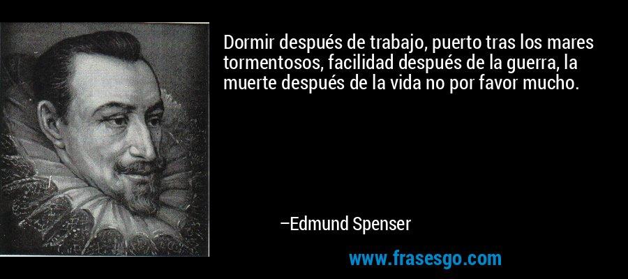 Dormir después de trabajo, puerto tras los mares tormentosos, facilidad después de la guerra, la muerte después de la vida no por favor mucho. – Edmund Spenser