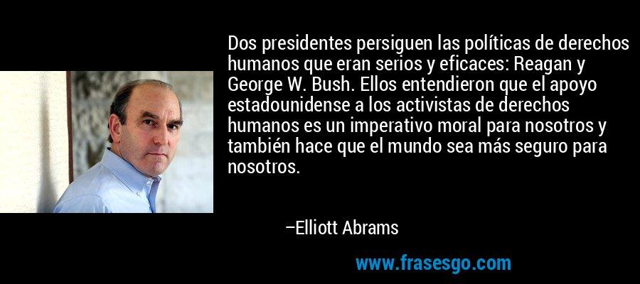Dos presidentes persiguen las políticas de derechos humanos que eran serios y eficaces: Reagan y George W. Bush. Ellos entendieron que el apoyo estadounidense a los activistas de derechos humanos es un imperativo moral para nosotros y también hace que el mundo sea más seguro para nosotros. – Elliott Abrams