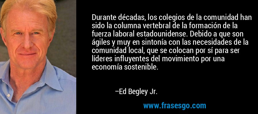 Durante décadas, los colegios de la comunidad han sido la columna vertebral de la formación de la fuerza laboral estadounidense. Debido a que son ágiles y muy en sintonía con las necesidades de la comunidad local, que se colocan por sí para ser líderes influyentes del movimiento por una economía sostenible. – Ed Begley Jr.