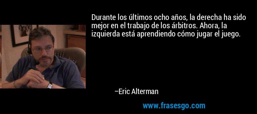Durante los últimos ocho años, la derecha ha sido mejor en el trabajo de los árbitros. Ahora, la izquierda está aprendiendo cómo jugar el juego. – Eric Alterman