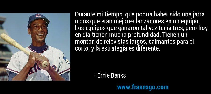 Durante mi tiempo, que podría haber sido una jarra o dos que eran mejores lanzadores en un equipo. Los equipos que ganaron tal vez tenía tres, pero hoy en día tienen mucha profundidad. Tienen un montón de relevistas largos, calmantes para el corto, y la estrategia es diferente. – Ernie Banks