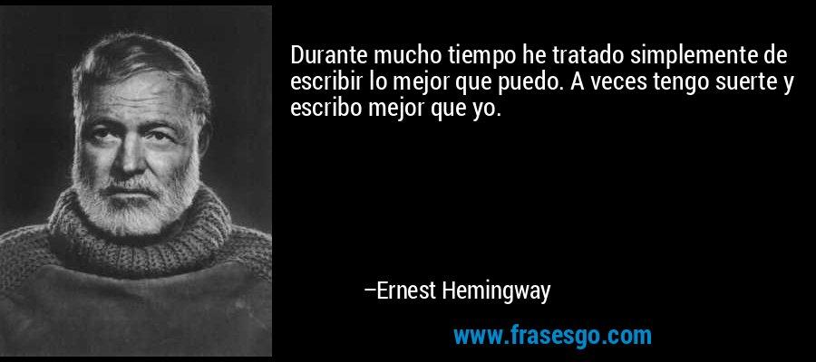 Durante mucho tiempo he tratado simplemente de escribir lo mejor que puedo. A veces tengo suerte y escribo mejor que yo. – Ernest Hemingway