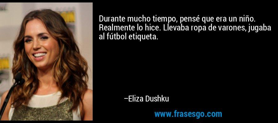 Durante mucho tiempo, pensé que era un niño. Realmente lo hice. Llevaba ropa de varones, jugaba al fútbol etiqueta. – Eliza Dushku