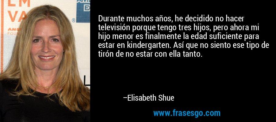Durante muchos años, he decidido no hacer televisión porque tengo tres hijos, pero ahora mi hijo menor es finalmente la edad suficiente para estar en kindergarten. Así que no siento ese tipo de tirón de no estar con ella tanto. – Elisabeth Shue