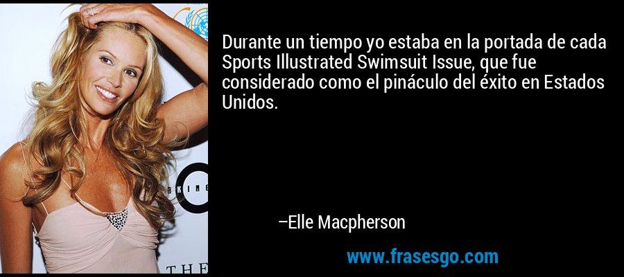 Durante un tiempo yo estaba en la portada de cada Sports Illustrated Swimsuit Issue, que fue considerado como el pináculo del éxito en Estados Unidos. – Elle Macpherson