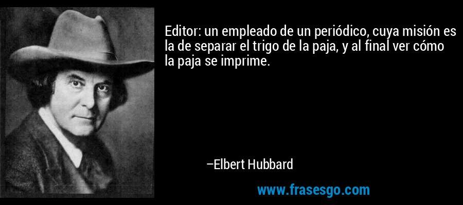Editor: un empleado de un periódico, cuya misión es la de separar el trigo de la paja, y al final ver cómo la paja se imprime. – Elbert Hubbard