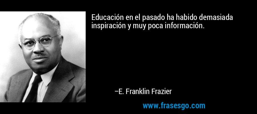 Educación en el pasado ha habido demasiada inspiración y muy poca información. – E. Franklin Frazier
