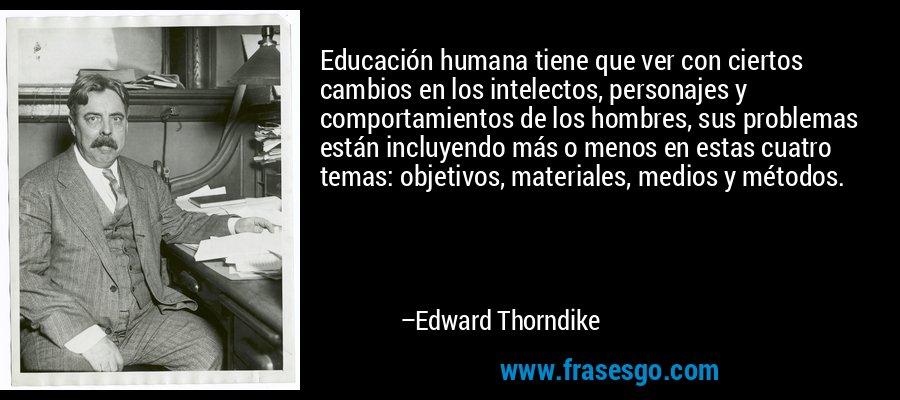 Educación humana tiene que ver con ciertos cambios en los intelectos, personajes y comportamientos de los hombres, sus problemas están incluyendo más o menos en estas cuatro temas: objetivos, materiales, medios y métodos. – Edward Thorndike