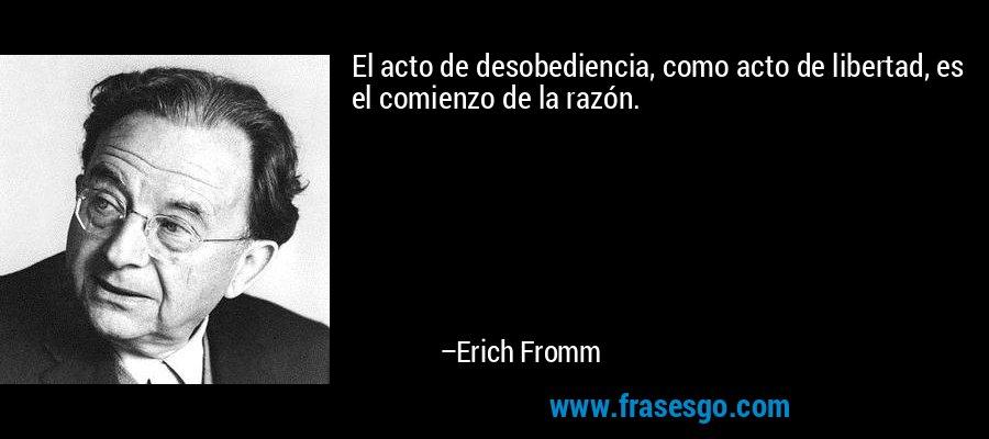 El acto de desobediencia, como acto de libertad, es el comienzo de la razón. – Erich Fromm