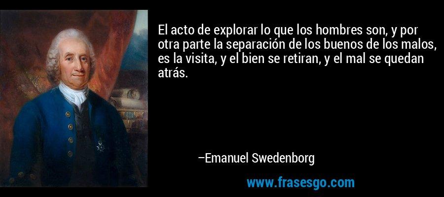 El acto de explorar lo que los hombres son, y por otra parte la separación de los buenos de los malos, es la visita, y el bien se retiran, y el mal se quedan atrás. – Emanuel Swedenborg