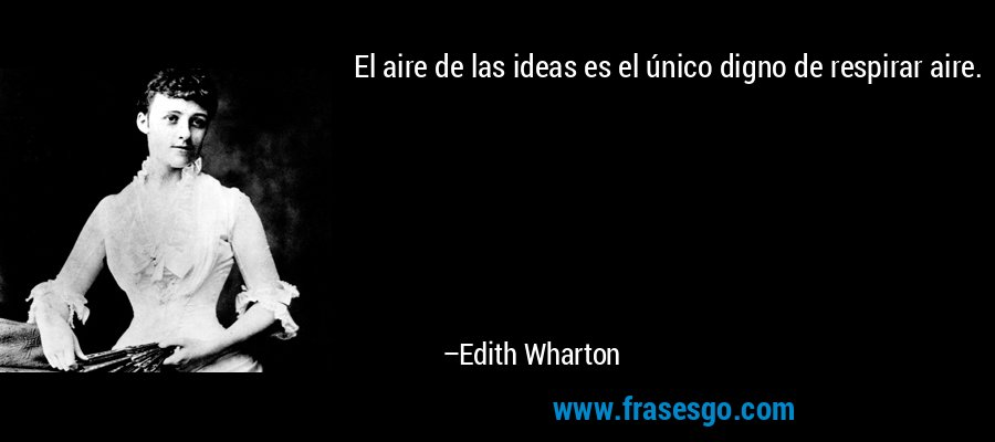 El aire de las ideas es el único digno de respirar aire. – Edith Wharton