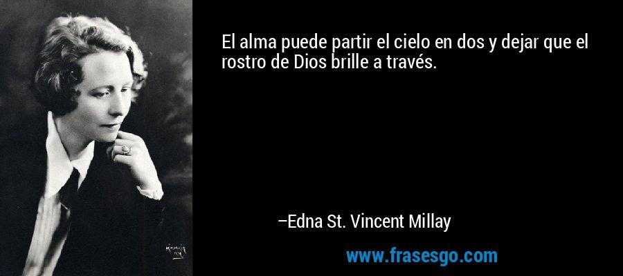 El alma puede partir el cielo en dos y dejar que el rostro de Dios brille a través. – Edna St. Vincent Millay