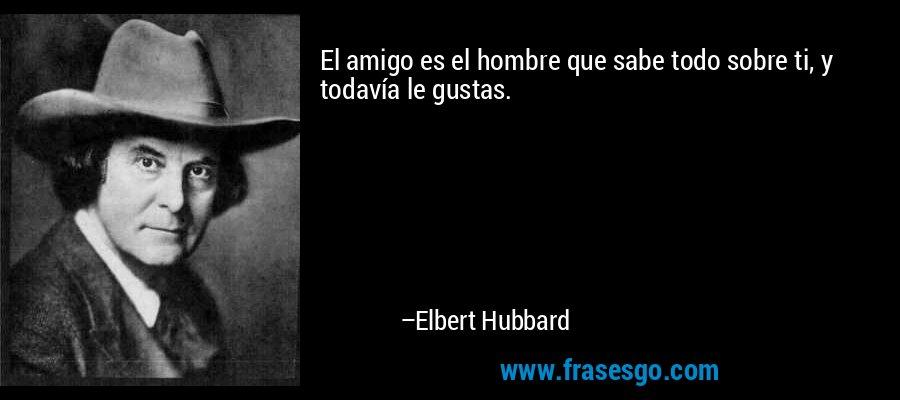 El amigo es el hombre que sabe todo sobre ti, y todavía le gustas. – Elbert Hubbard