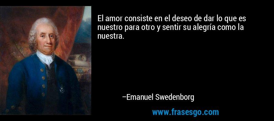 El amor consiste en el deseo de dar lo que es nuestro para otro y sentir su alegría como la nuestra. – Emanuel Swedenborg