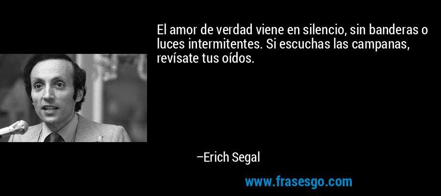 El amor de verdad viene en silencio, sin banderas o luces intermitentes. Si escuchas las campanas, revísate tus oídos. – Erich Segal