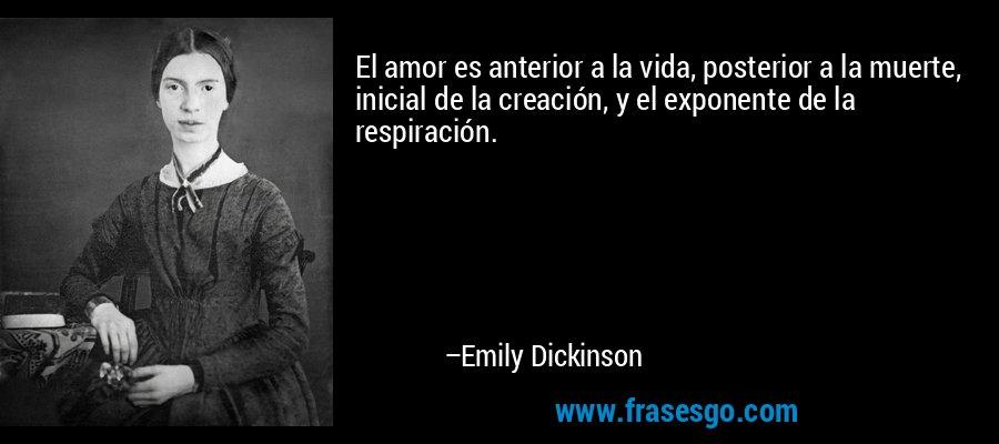 El amor es anterior a la vida, posterior a la muerte, inicial de la creación, y el exponente de la respiración. – Emily Dickinson