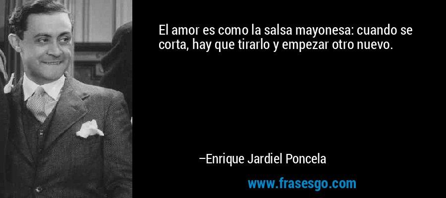 El amor es como la salsa mayonesa: cuando se corta, hay que tirarlo y empezar otro nuevo. – Enrique Jardiel Poncela