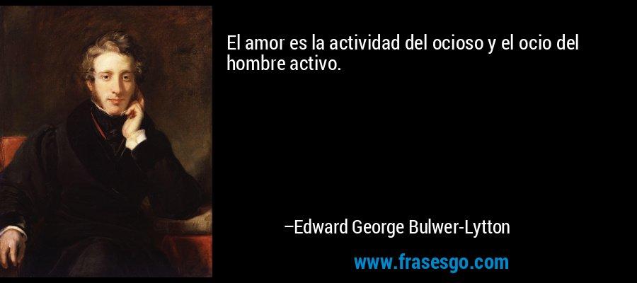 El amor es la actividad del ocioso y el ocio del hombre activo. – Edward George Bulwer-Lytton