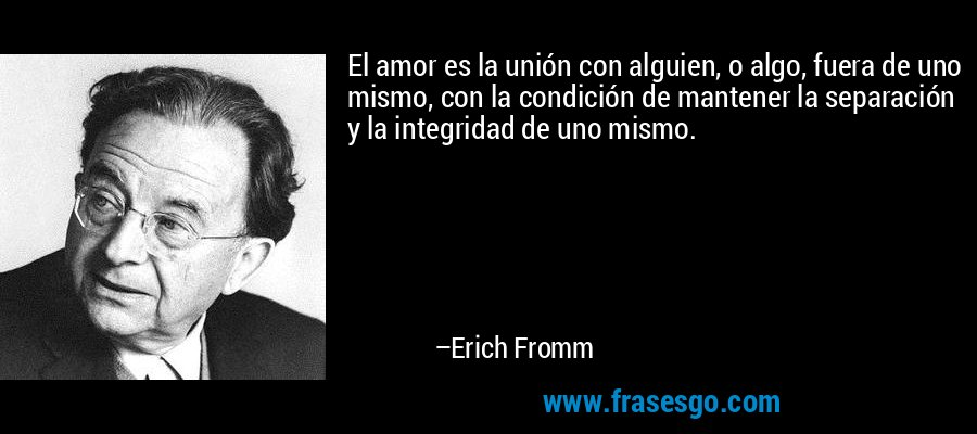 El amor es la unión con alguien, o algo, fuera de uno mismo, con la condición de mantener la separación y la integridad de uno mismo. – Erich Fromm